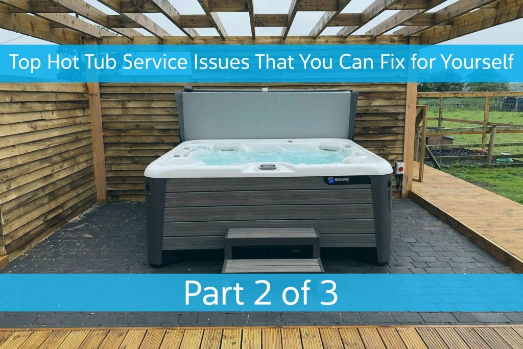 Top Hot Tub Service Issues That You Can Fix for Yourself – Part 2 of 3